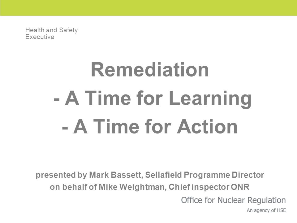 Remediation - A Time for Learning - A Time for Action presented by Mark Bassett, Sellafield Programme Director on behalf of Mike Weightman, Chief inspector ONR Health and Safety Executive
