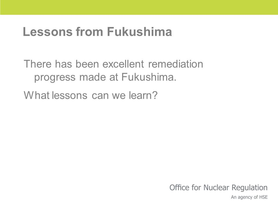 Lessons from Fukushima There has been excellent remediation progress made at Fukushima. What lessons can we learn?