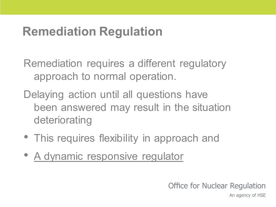 Remediation Regulation Remediation requires a different regulatory approach to normal operation.