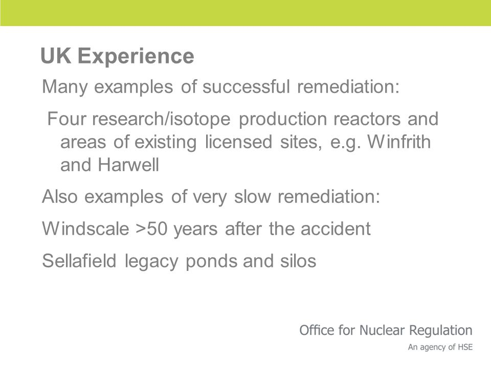 UK Experience Many examples of successful remediation: Four research/isotope production reactors and areas of existing licensed sites, e.g.