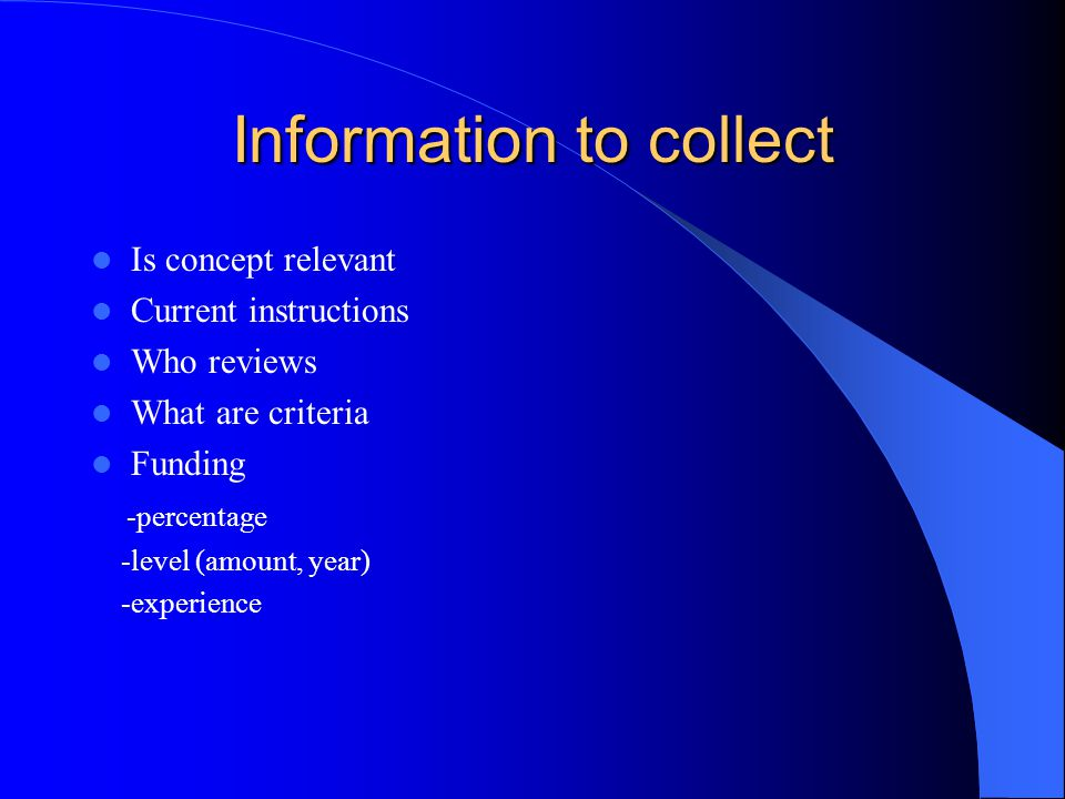 Information to collect Is concept relevant Current instructions Who reviews What are criteria Funding -percentage -level (amount, year) -experience