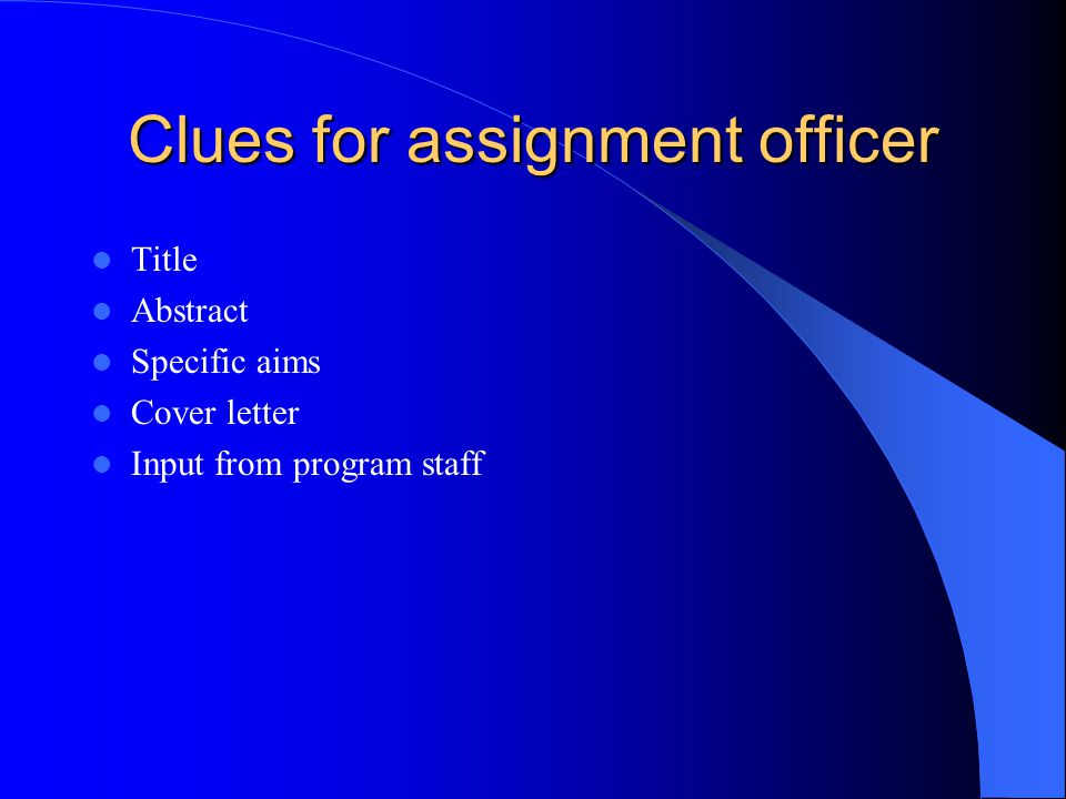 Clues for assignment officer Title Abstract Specific aims Cover letter Input from program staff