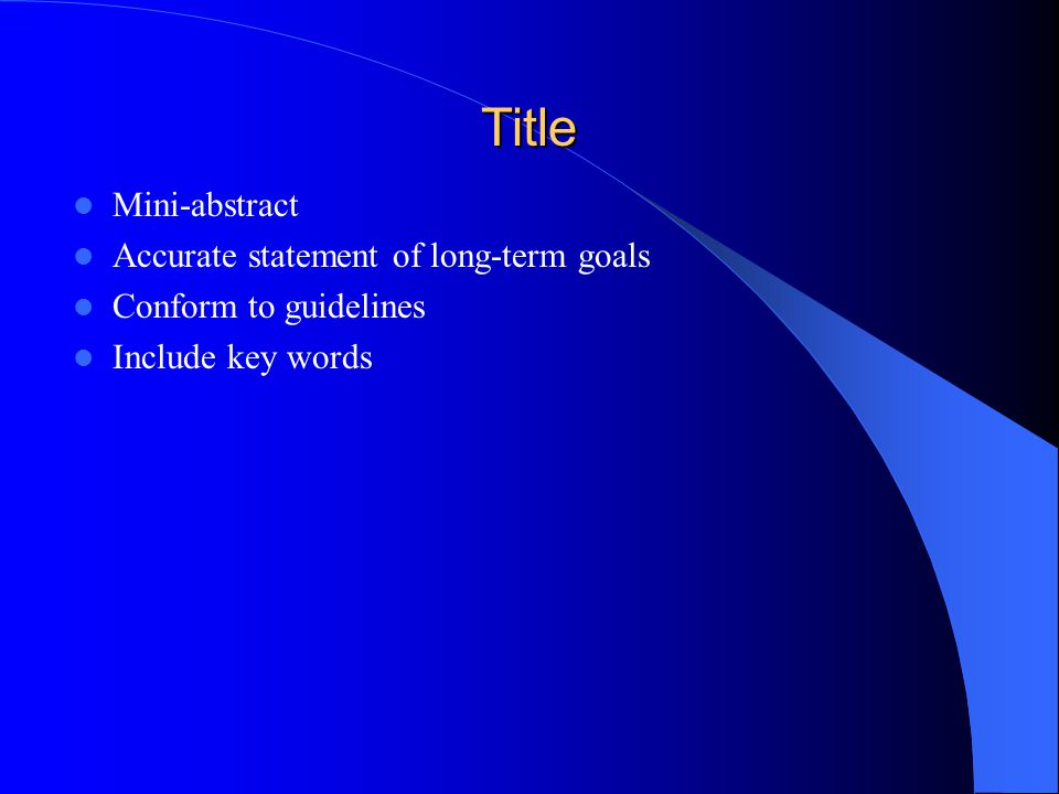 Title Mini-abstract Accurate statement of long-term goals Conform to guidelines Include key words