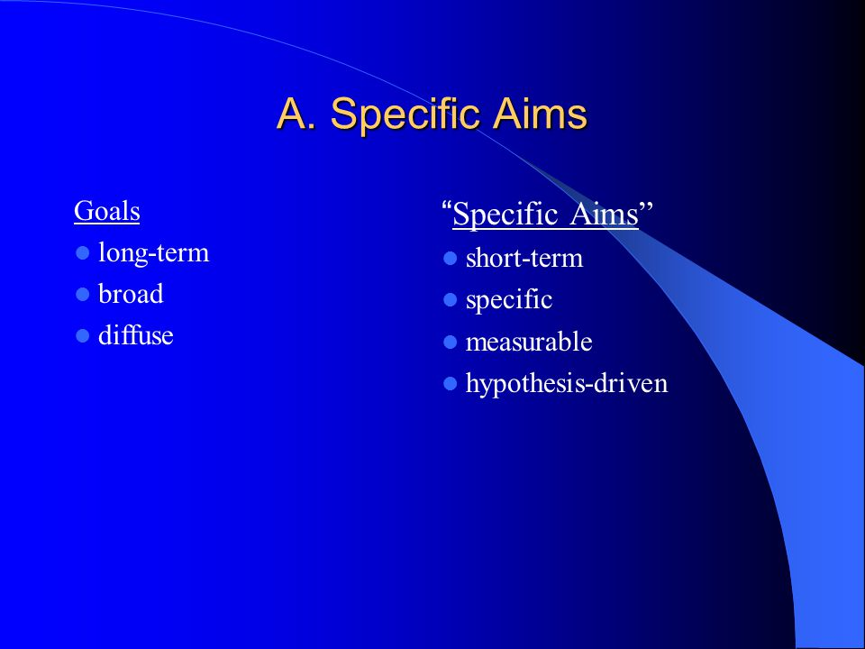 """A. Specific Aims Goals long-term broad diffuse """"Specific Aims"""" short-term specific measurable hypothesis-driven"""