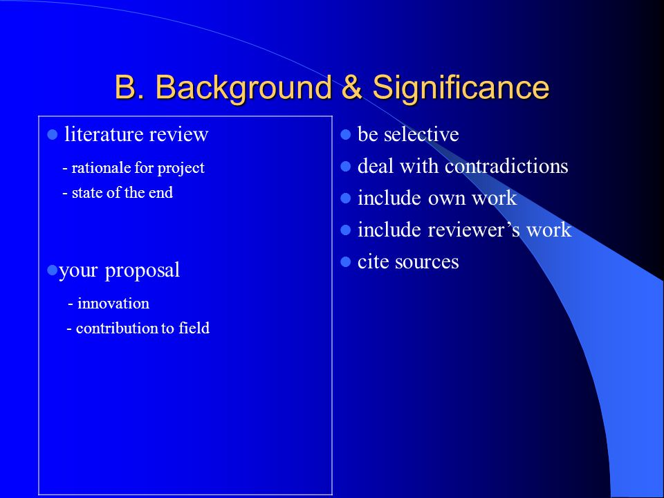 B. Background & Significance literature review - rationale for project - state of the end your proposal - innovation - contribution to field be select