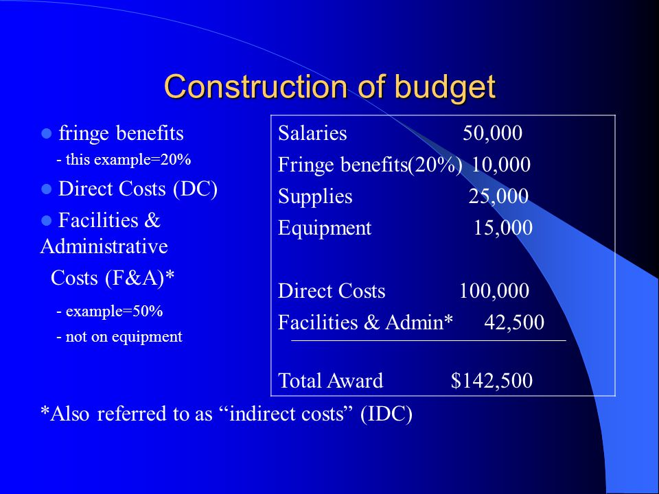 Construction of budget fringe benefits - this example=20% Direct Costs (DC) Facilities & Administrative Costs (F&A)* - example=50% - not on equipment Salaries 50,000 Fringe benefits(20%) 10,000 Supplies 25,000 Equipment 15,000 Direct Costs 100,000 Facilities & Admin* 42,500 Total Award $142,500 *Also referred to as indirect costs (IDC)