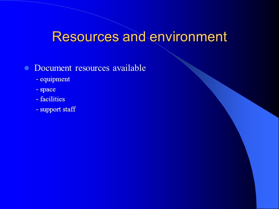 Resources and environment Document resources available - equipment - space - facilities - support staff