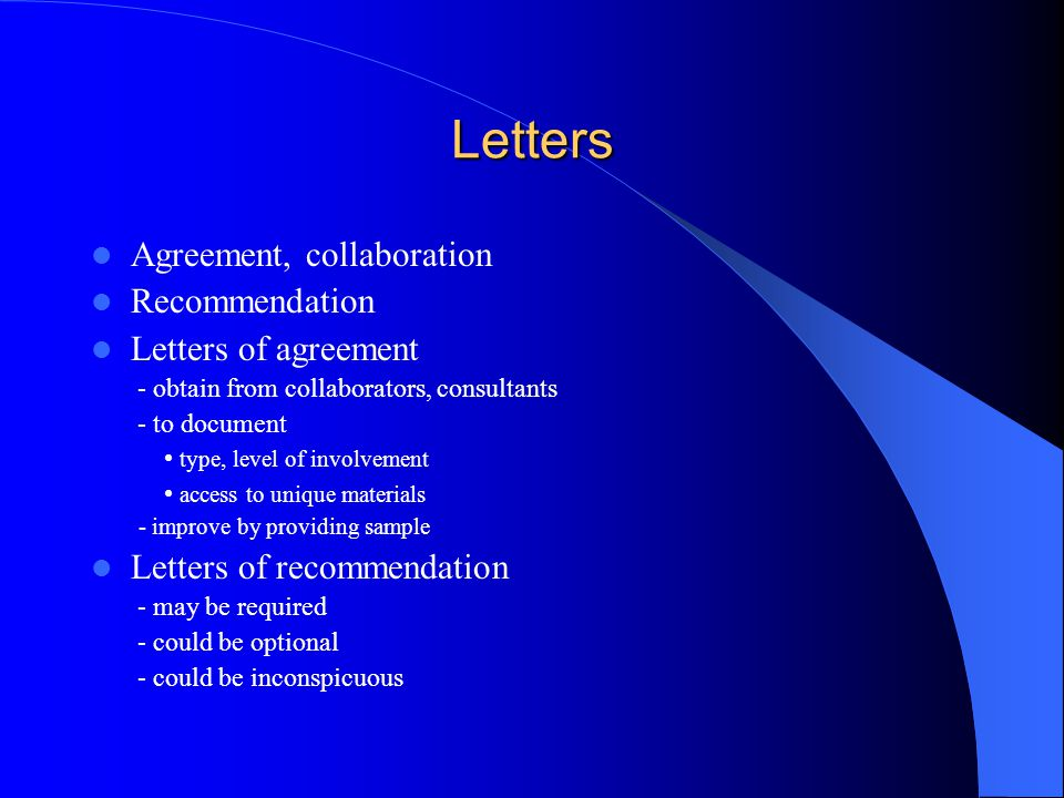 Letters Agreement, collaboration Recommendation Letters of agreement - obtain from collaborators, consultants - to document type, level of involvement access to unique materials - improve by providing sample Letters of recommendation - may be required - could be optional - could be inconspicuous