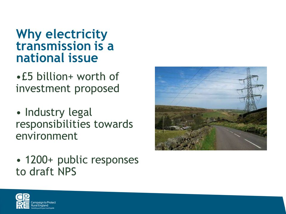 Why electricity transmission is a national issue £5 billion+ worth of investment proposed Industry legal responsibilities towards environment 1200+ public responses to draft NPS