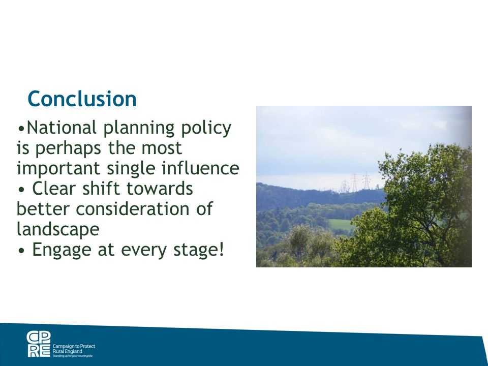 Conclusion National planning policy is perhaps the most important single influence Clear shift towards better consideration of landscape Engage at every stage!