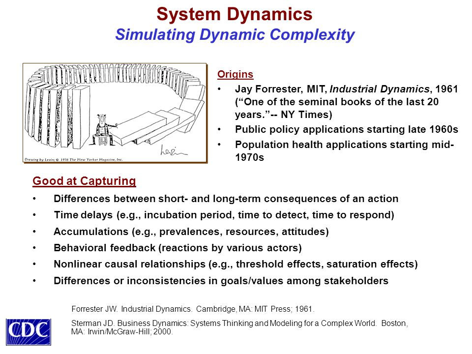 System Dynamics Simulating Dynamic Complexity Good at Capturing Differences between short- and long-term consequences of an action Time delays (e.g., incubation period, time to detect, time to respond) Accumulations (e.g., prevalences, resources, attitudes) Behavioral feedback (reactions by various actors) Nonlinear causal relationships (e.g., threshold effects, saturation effects) Differences or inconsistencies in goals/values among stakeholders Origins Jay Forrester, MIT, Industrial Dynamics, 1961 ( One of the seminal books of the last 20 years. -- NY Times) Public policy applications starting late 1960s Population health applications starting mid- 1970s Forrester JW.