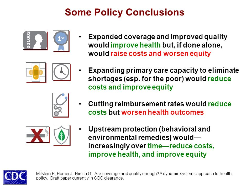 Some Policy Conclusions Expanded coverage and improved quality would improve health but, if done alone, would raise costs and worsen equity Expanding primary care capacity to eliminate shortages (esp.