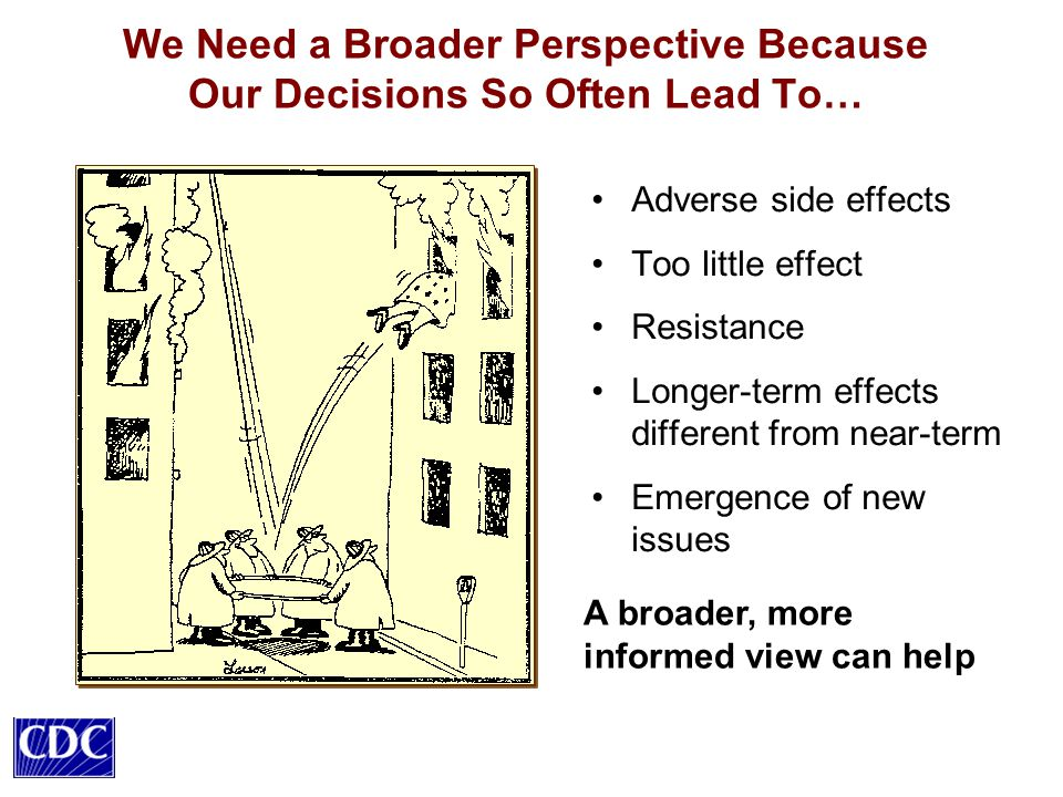 We Need a Broader Perspective Because Our Decisions So Often Lead To… Adverse side effects Too little effect Resistance Longer-term effects different from near-term Emergence of new issues A broader, more informed view can help