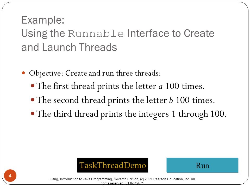 Liang, Introduction to Java Programming, Seventh Edition, (c) 2009 Pearson Education, Inc. All rights reserved. 0136012671 Example: Using the Runnable