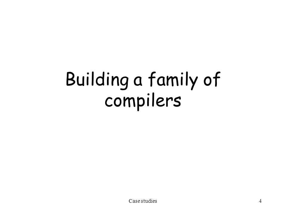 Case studies4 Building a family of compilers