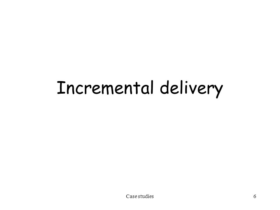 Case studies6 Incremental delivery