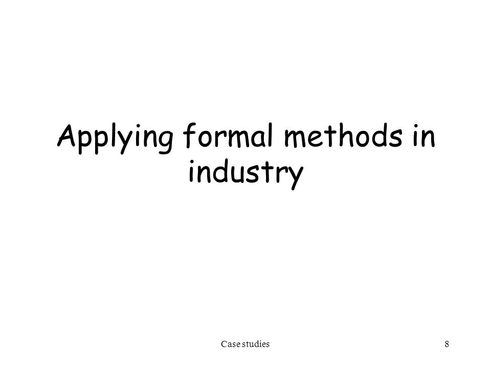 Case studies9 Lessons learned Formal methods can be effective in practice and their use results in increased reliability and reduced development and verification costs which compensate for the increased effort in the specification phase Industrial environments are reluctant to adopt them, even after successful pilot projects –they are afraid of the special training required, which causes organizational efforts and economic investments A lightweight approach may be possible which exploits the incrementality principle