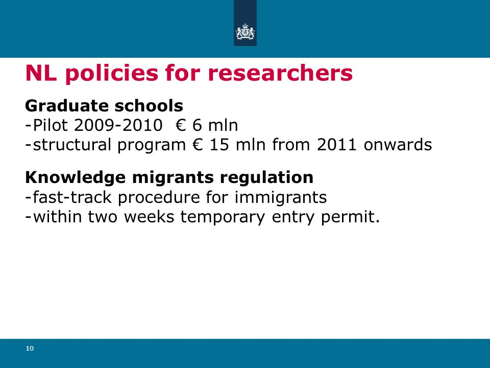 10 NL policies for researchers Graduate schools -Pilot 2009-2010 € 6 mln -structural program € 15 mln from 2011 onwards Knowledge migrants regulation -fast-track procedure for immigrants -within two weeks temporary entry permit.