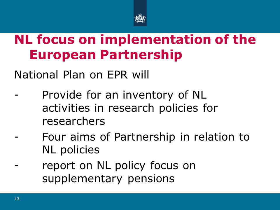 13 NL focus on implementation of the European Partnership National Plan on EPR will - Provide for an inventory of NL activities in research policies for researchers - Four aims of Partnership in relation to NL policies - report on NL policy focus on supplementary pensions