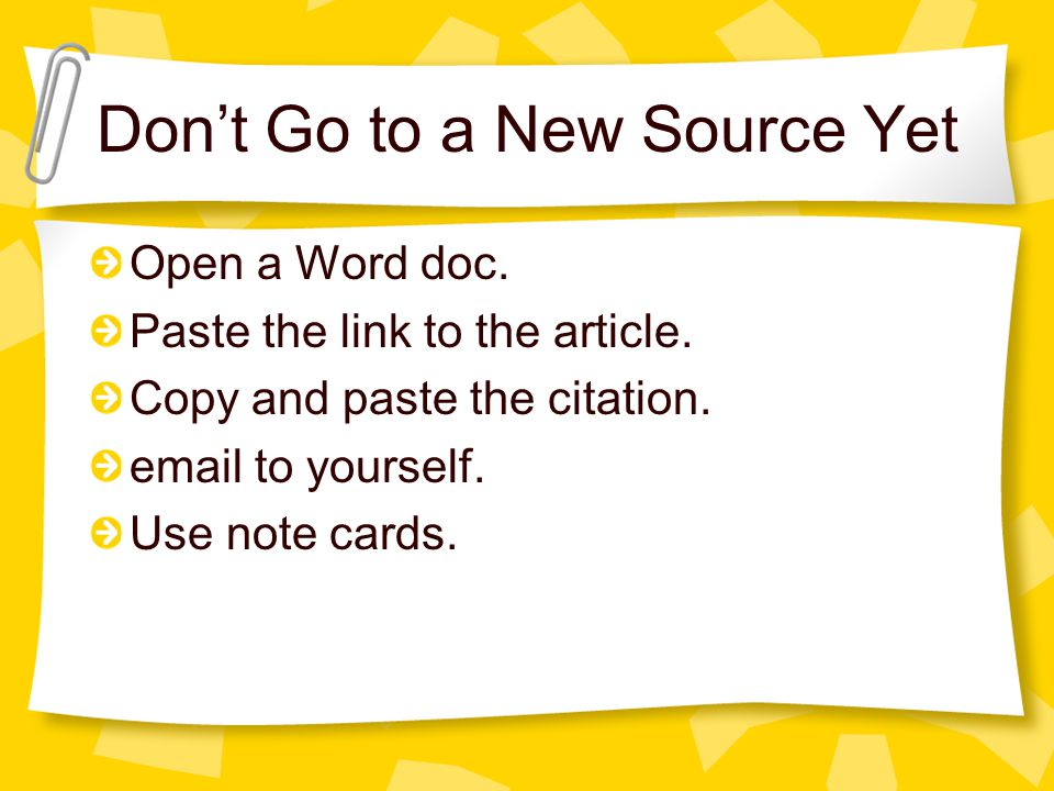 Don't Go to a New Source Yet Open a Word doc. Paste the link to the article. Copy and paste the citation. email to yourself. Use note cards.