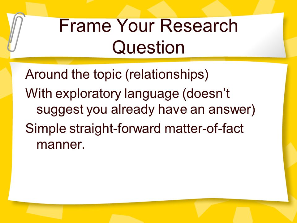Frame Your Research Question Around the topic (relationships) With exploratory language (doesn't suggest you already have an answer) Simple straight-f