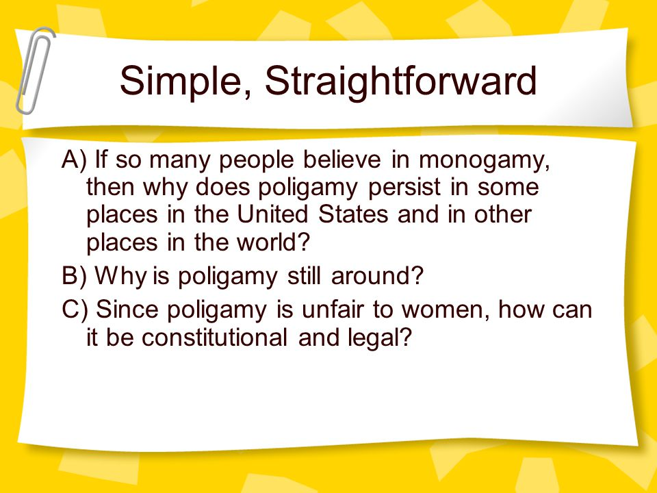 Simple, Straightforward A) If so many people believe in monogamy, then why does poligamy persist in some places in the United States and in other places in the world.