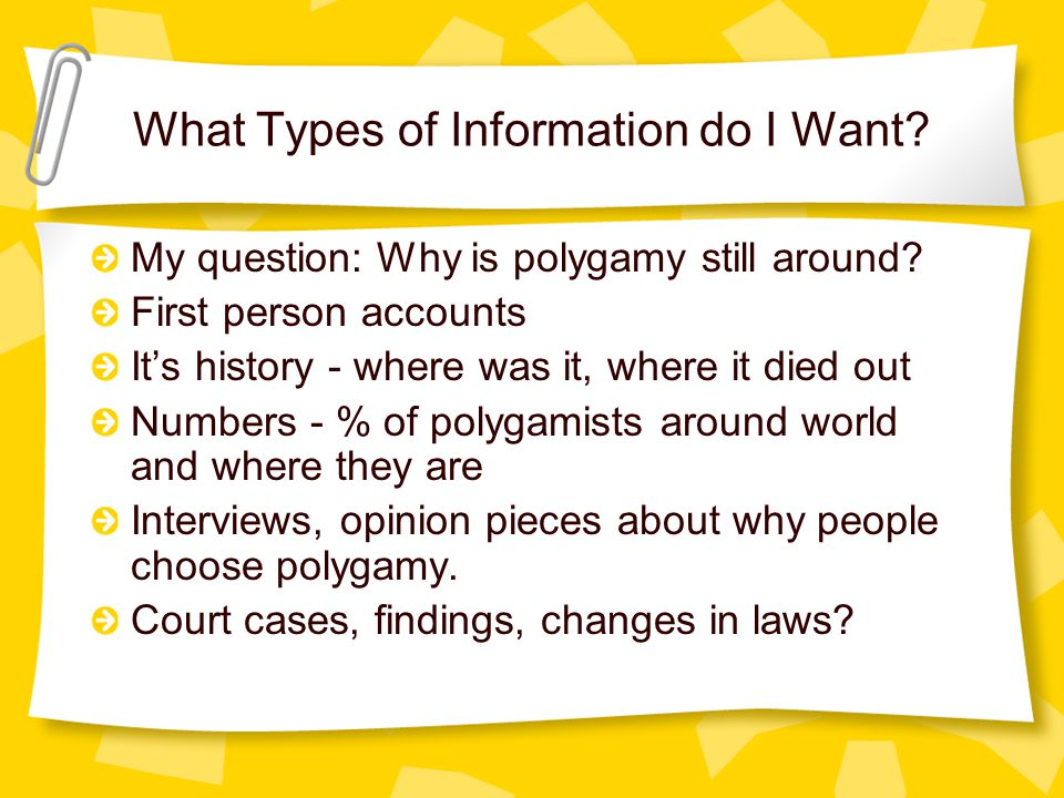 What Types of Information do I Want? My question: Why is polygamy still around? First person accounts It's history - where was it, where it died out N