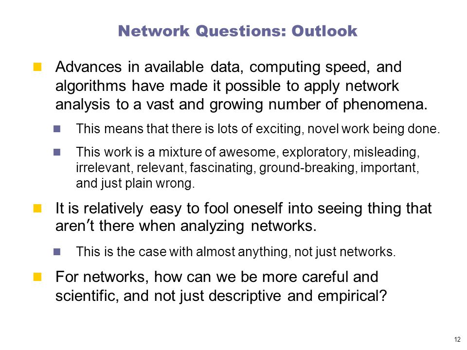 Network Questions: Outlook Advances in available data, computing speed, and algorithms have made it possible to apply network analysis to a vast and growing number of phenomena.