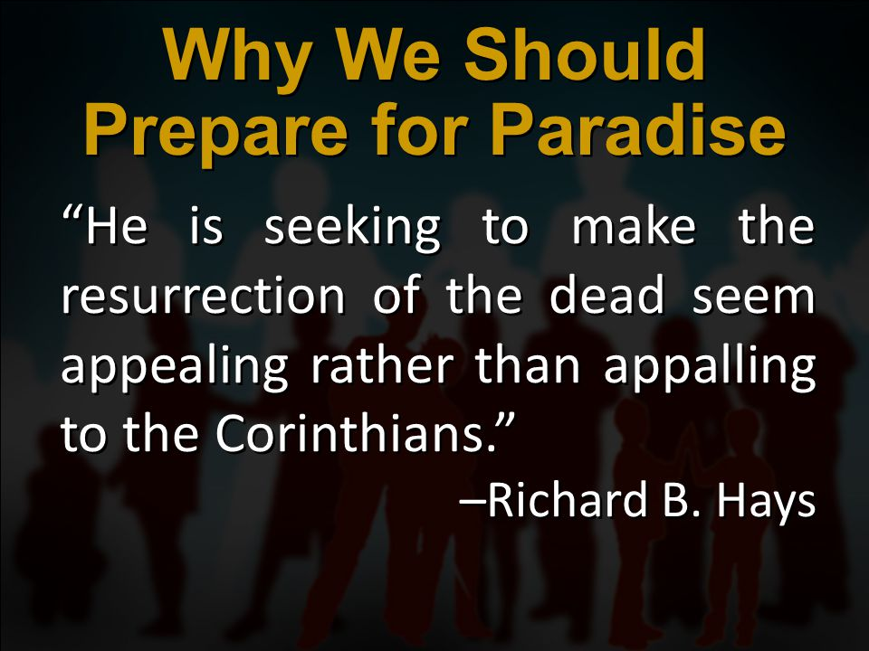 He is seeking to make the resurrection of the dead seem appealing rather than appalling to the Corinthians. –Richard B.