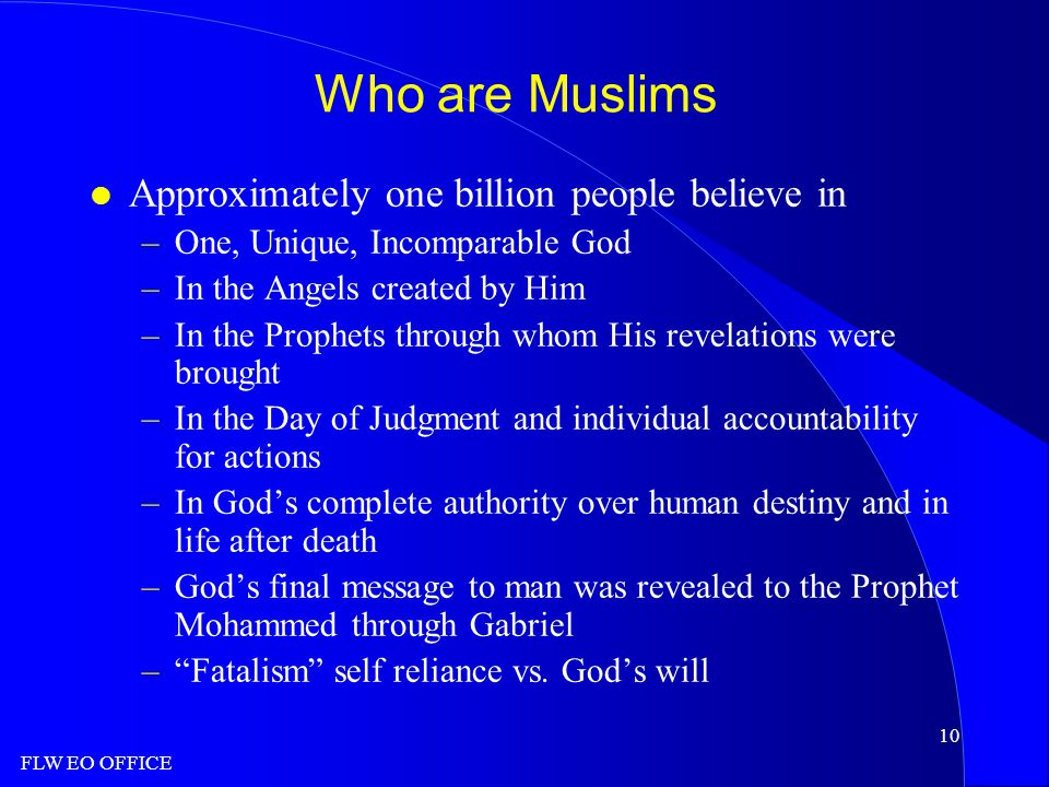 FLW EO OFFICE 10 Who are Muslims l Approximately one billion people believe in –One, Unique, Incomparable God –In the Angels created by Him –In the Prophets through whom His revelations were brought –In the Day of Judgment and individual accountability for actions –In God's complete authority over human destiny and in life after death –God's final message to man was revealed to the Prophet Mohammed through Gabriel – Fatalism self reliance vs.