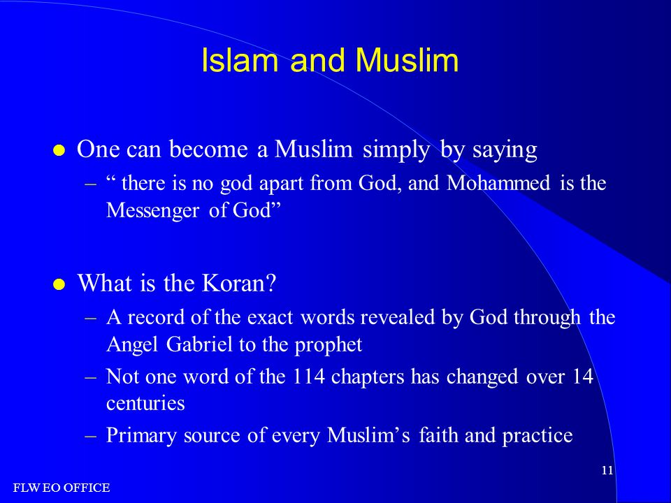 FLW EO OFFICE 11 Islam and Muslim l One can become a Muslim simply by saying – there is no god apart from God, and Mohammed is the Messenger of God l What is the Koran.