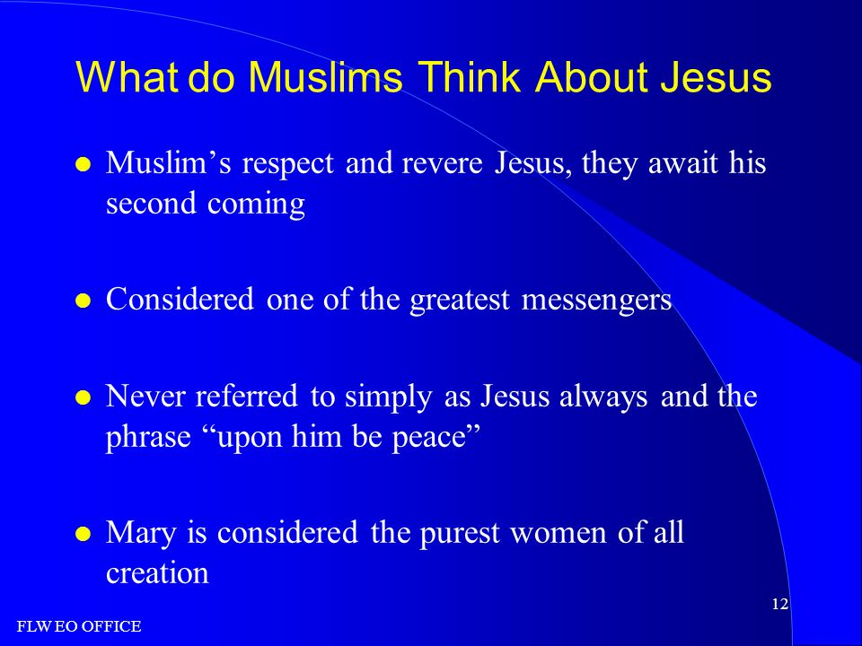 FLW EO OFFICE 12 What do Muslims Think About Jesus l Muslim's respect and revere Jesus, they await his second coming l Considered one of the greatest messengers l Never referred to simply as Jesus always and the phrase upon him be peace l Mary is considered the purest women of all creation