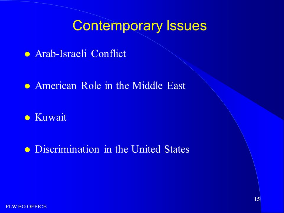 FLW EO OFFICE 15 Contemporary Issues l Arab-Israeli Conflict l American Role in the Middle East l Kuwait l Discrimination in the United States