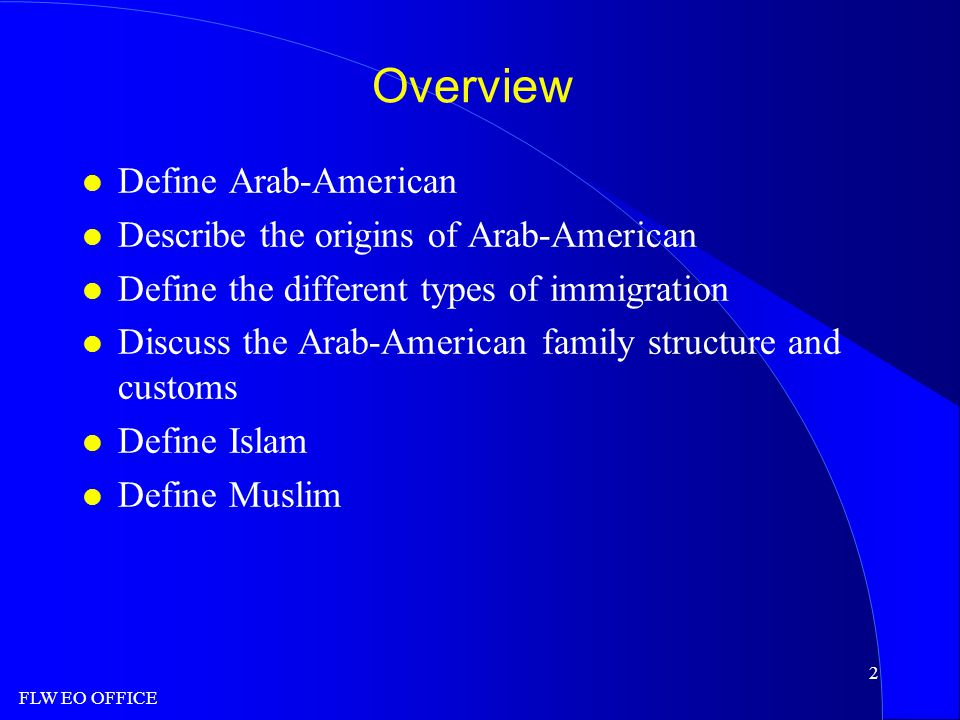 FLW EO OFFICE 2 Overview l Define Arab-American l Describe the origins of Arab-American l Define the different types of immigration l Discuss the Arab-American family structure and customs l Define Islam l Define Muslim