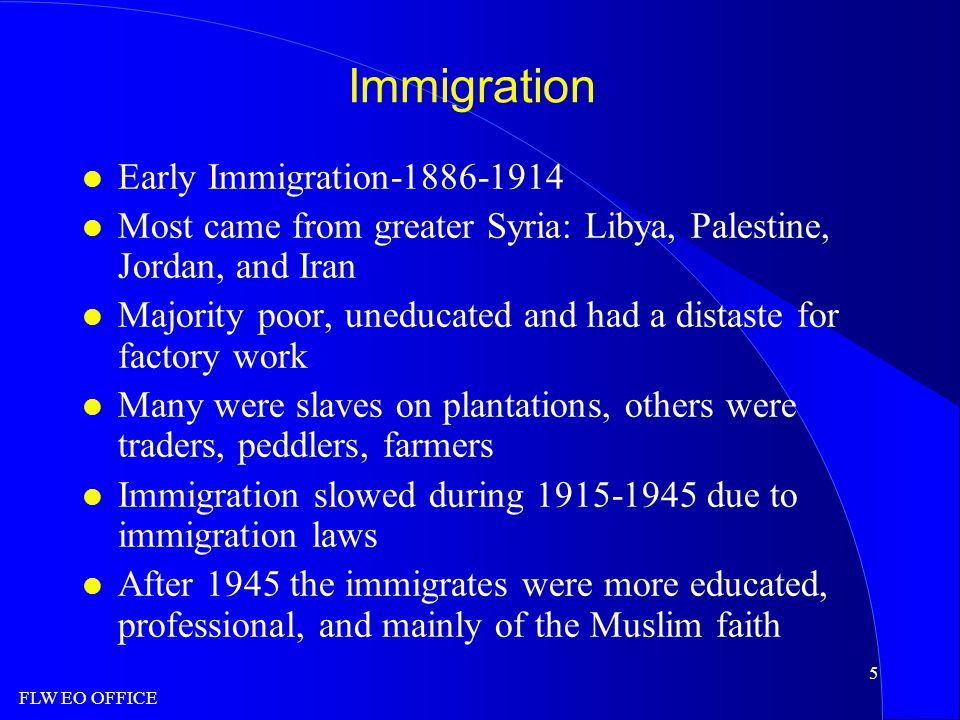 FLW EO OFFICE 5 Immigration l Early Immigration-1886-1914 l Most came from greater Syria: Libya, Palestine, Jordan, and Iran l Majority poor, uneducated and had a distaste for factory work l Many were slaves on plantations, others were traders, peddlers, farmers l Immigration slowed during 1915-1945 due to immigration laws l After 1945 the immigrates were more educated, professional, and mainly of the Muslim faith