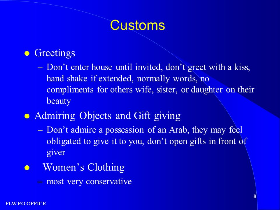 FLW EO OFFICE 8 Customs l Greetings –Don't enter house until invited, don't greet with a kiss, hand shake if extended, normally words, no compliments for others wife, sister, or daughter on their beauty l Admiring Objects and Gift giving –Don't admire a possession of an Arab, they may feel obligated to give it to you, don't open gifts in front of giver l Women's Clothing –most very conservative