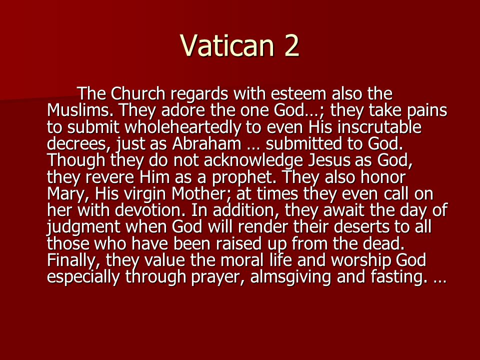 Vatican 2 The Church regards with esteem also the Muslims. They adore the one God…; they take pains to submit wholeheartedly to even His inscrutable d