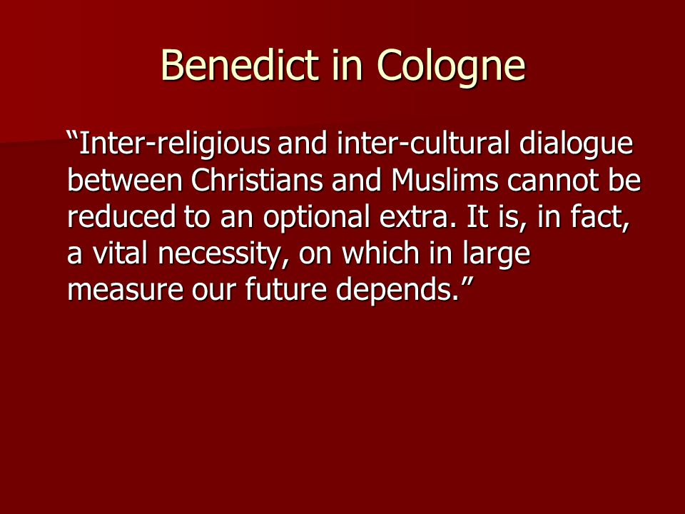 Benedict in Cologne Inter-religious and inter-cultural dialogue between Christians and Muslims cannot be reduced to an optional extra.