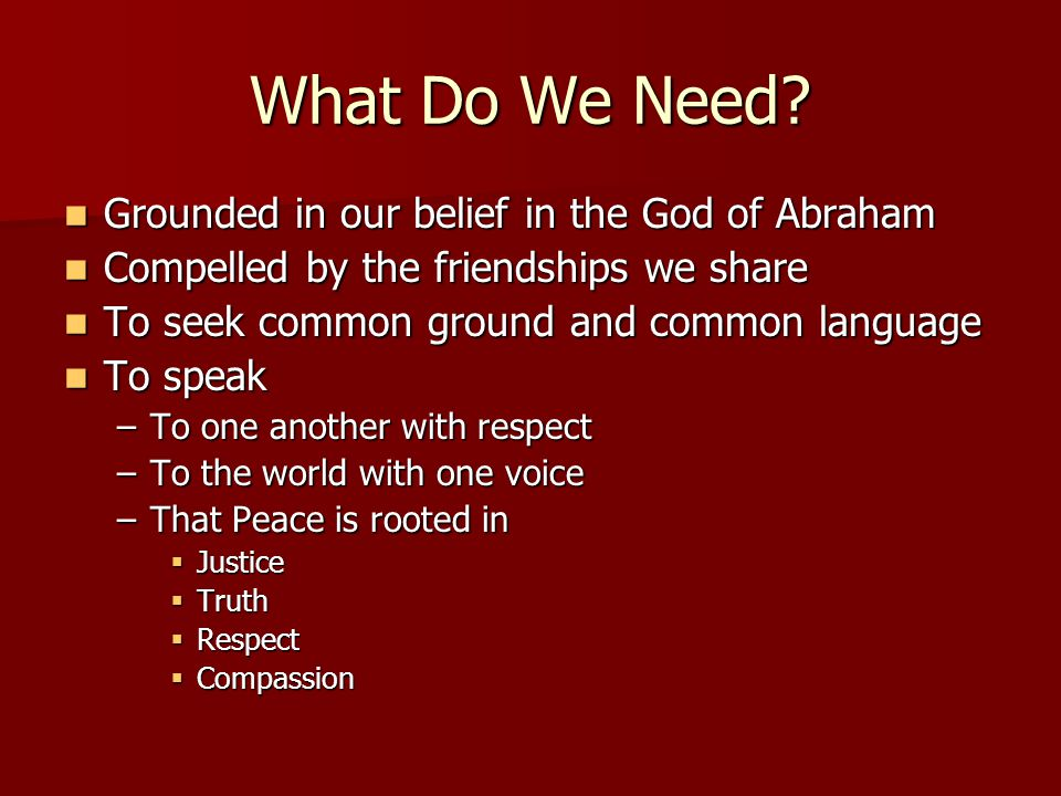 What Do We Need? Grounded in our belief in the God of Abraham Grounded in our belief in the God of Abraham Compelled by the friendships we share Compe