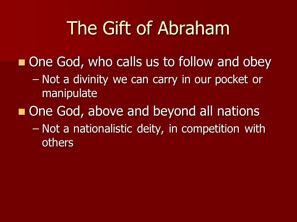 The Gift of Abraham One God, who calls us to follow and obey One God, who calls us to follow and obey –Not a divinity we can carry in our pocket or manipulate One God, above and beyond all nations One God, above and beyond all nations –Not a nationalistic deity, in competition with others