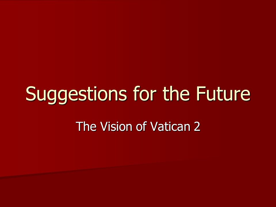Suggestions for the Future The Vision of Vatican 2