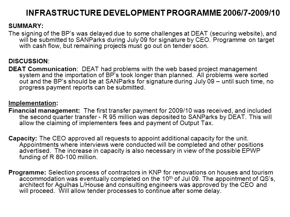 INFRASTRUCTURE DEVELOPMENT PROGRAMME 2006/7-2009/10 SUMMARY: The signing of the BP's was delayed due to some challenges at DEAT (securing website), an