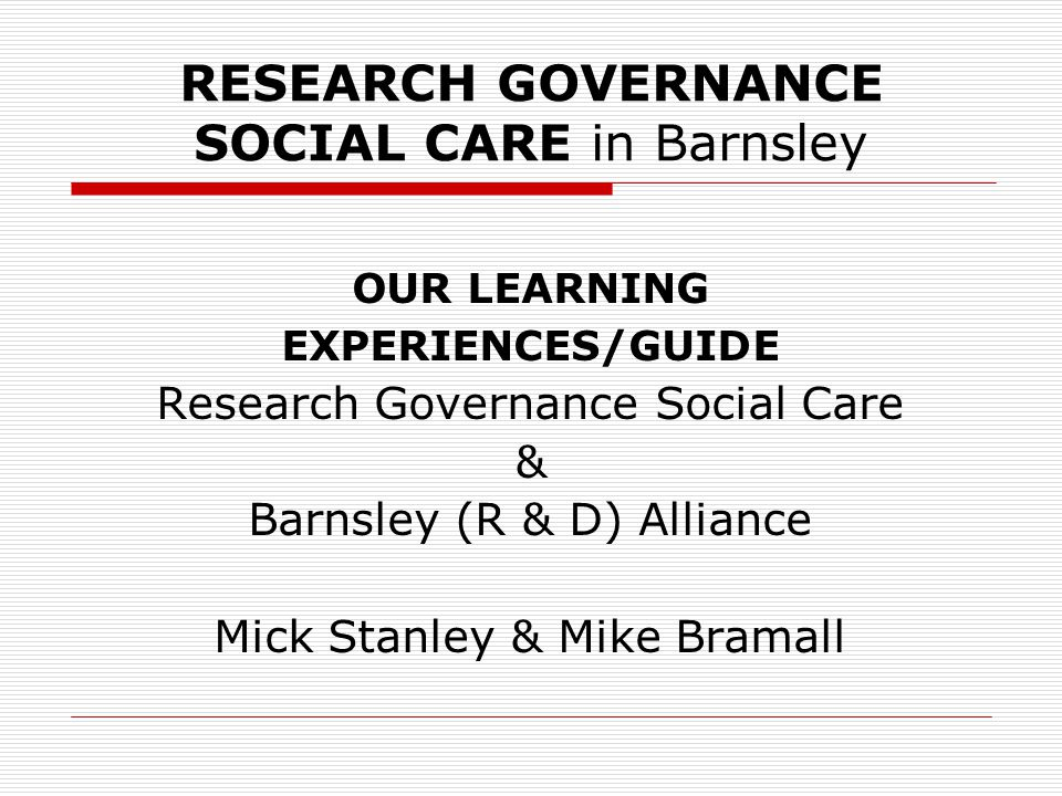 RESEARCH GOVERNANCE SOCIAL CARE in Barnsley OUR LEARNING EXPERIENCES/GUIDE Research Governance Social Care & Barnsley (R & D) Alliance Mick Stanley & Mike Bramall