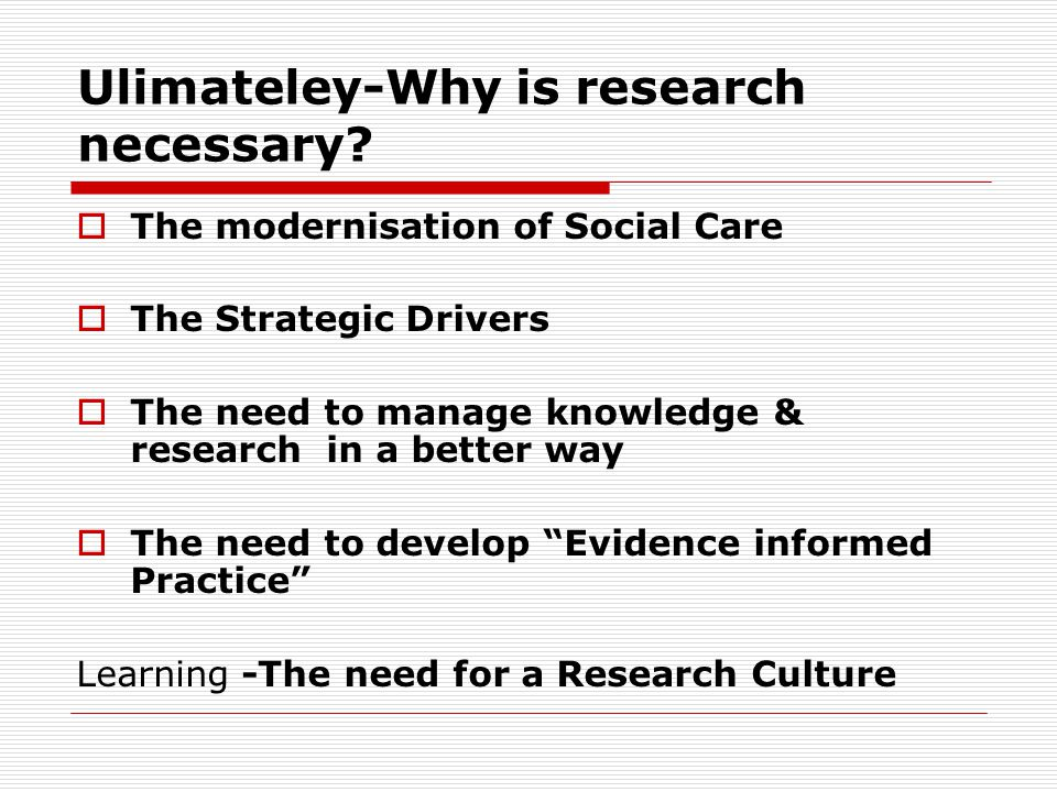 Ulimateley-Why is research necessary.