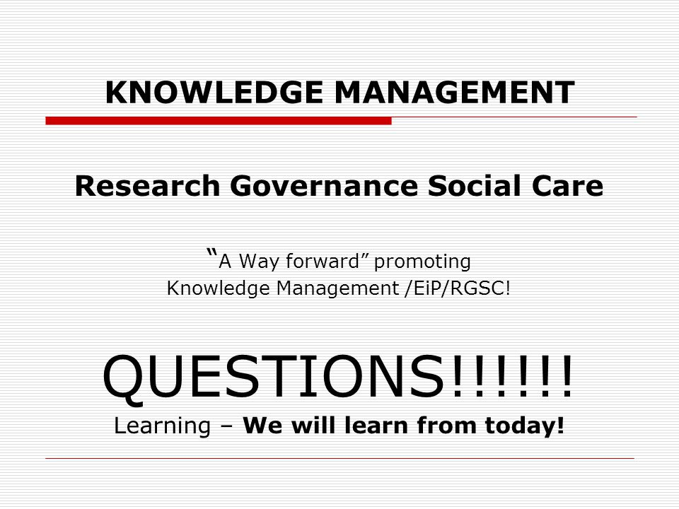 KNOWLEDGE MANAGEMENT Research Governance Social Care A Way forward promoting Knowledge Management /EiP/RGSC.