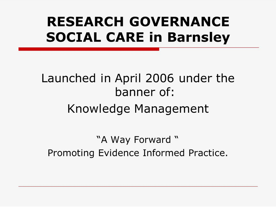 RESEARCH GOVERNANCE SOCIAL CARE in Barnsley Launched in April 2006 under the banner of: Knowledge Management A Way Forward Promoting Evidence Informed Practice.