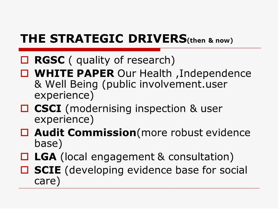 THE STRATEGIC DRIVERS (then & now)  RGSC ( quality of research)  WHITE PAPER Our Health,Independence & Well Being (public involvement.user experience)  CSCI (modernising inspection & user experience)  Audit Commission(more robust evidence base)  LGA (local engagement & consultation)  SCIE (developing evidence base for social care)