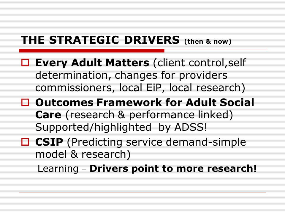 THE STRATEGIC DRIVERS (then & now)  Every Adult Matters (client control,self determination, changes for providers commissioners, local EiP, local research)  Outcomes Framework for Adult Social Care (research & performance linked) Supported/highlighted by ADSS.