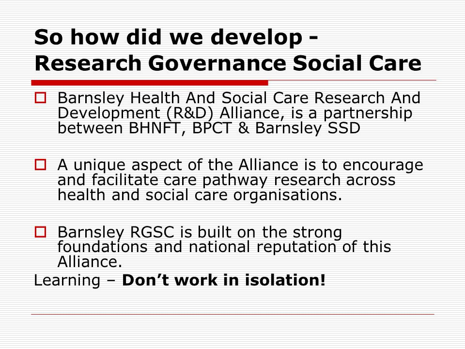 So how did we develop - Research Governance Social Care  Barnsley Health And Social Care Research And Development (R&D) Alliance, is a partnership between BHNFT, BPCT & Barnsley SSD  A unique aspect of the Alliance is to encourage and facilitate care pathway research across health and social care organisations.