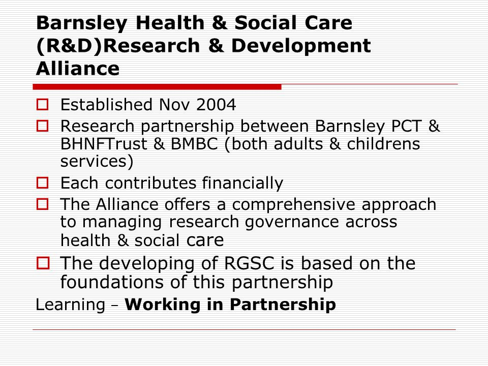 Barnsley Health & Social Care (R&D)Research & Development Alliance  Established Nov 2004  Research partnership between Barnsley PCT & BHNFTrust & BMBC (both adults & childrens services)  Each contributes financially  The Alliance offers a comprehensive approach to managing research governance across health & social care  The developing of RGSC is based on the foundations of this partnership Learning – Working in Partnership